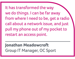 It has transformed the way we do things. I can be far away from where I need to be, get a radio call about a network issue, and just pull my phone out of my pocket to restart an access point - Jonathan Meadowcroft, Group IT Manager, OC SPort