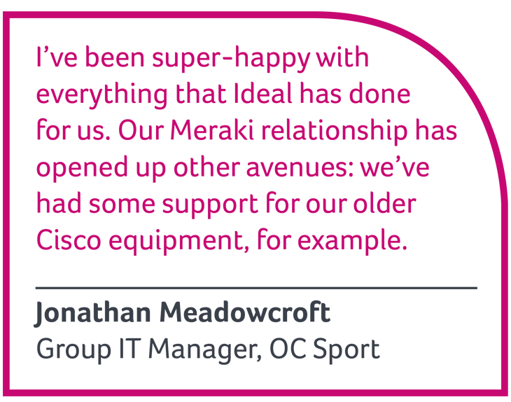 I've been super-happy with everything that Ideal has done for us. Jonathan Meadowcroft, Group IT Manager, OC SPort